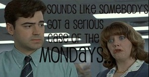 serious case of the mondays